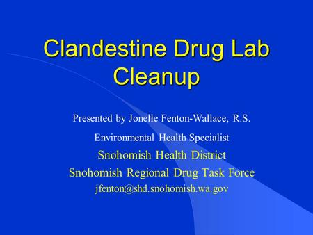 Clandestine Drug Lab Cleanup Presented by Jonelle Fenton-Wallace, R.S. Environmental Health Specialist Snohomish Health District Snohomish Regional Drug.