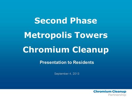 Second Phase Metropolis Towers Chromium Cleanup Presentation to Residents September 4, 2013.