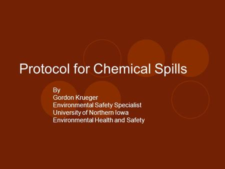 Protocol for Chemical Spills By Gordon Krueger Environmental Safety Specialist University of Northern Iowa Environmental Health and Safety.
