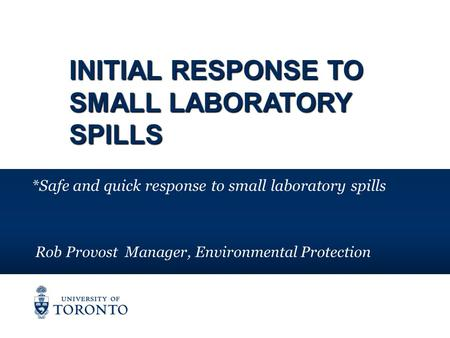 INITIAL RESPONSE TO SMALL LABORATORY SPILLS *Safe and quick response to small laboratory spills Rob Provost Manager, Environmental Protection.