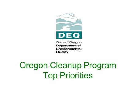 Oregon Cleanup Program Top Priorities. Goal: cleanup contaminated property so human health and the environment are protected and contaminated properties.