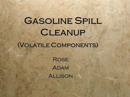 Gasoline Spill Cleanup (Volatile Components) Rose Adam Allison Rose Adam Allison.