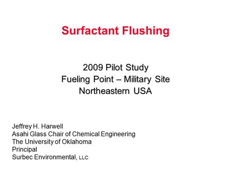 Surfactant Flushing 2009 Pilot Study Fueling Point – Military Site Northeastern USA Jeffrey H. Harwell Asahi Glass Chair of Chemical Engineering The University.