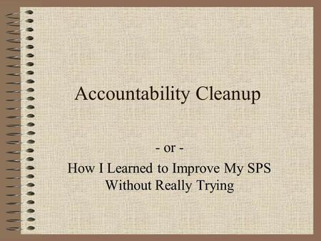 Accountability Cleanup - or - How I Learned to Improve My SPS Without Really Trying.
