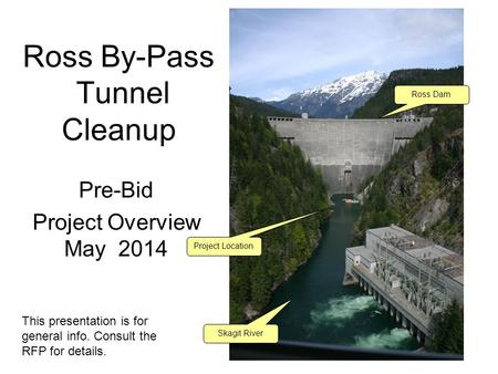 Ross By-Pass Tunnel Cleanup Pre-Bid Project Overview May 2014 Ross Dam Skagit River Project Location This presentation is for general info. Consult the.