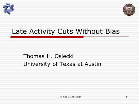 Oct. Coll Meet. 20051 Late Activity Cuts Without Bias Thomas H. Osiecki University of Texas at Austin.