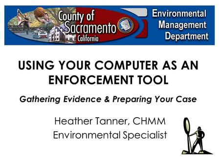 USING YOUR COMPUTER AS AN ENFORCEMENT TOOL Gathering Evidence & Preparing Your Case Heather Tanner, CHMM Environmental Specialist.