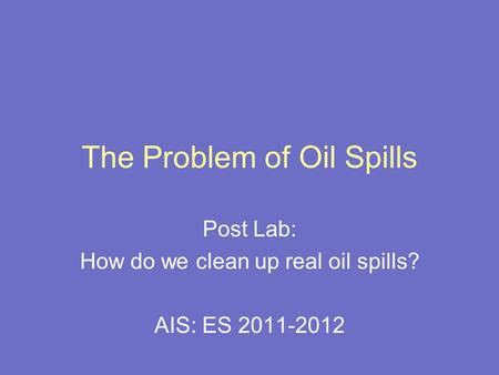 The Problem of Oil Spills Post Lab: How do we clean up real oil spills? AIS: ES 2011-2012.