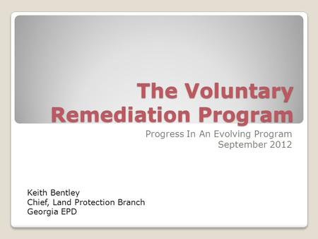 The Voluntary Remediation Program Progress In An Evolving Program September 2012 Keith Bentley Chief, Land Protection Branch Georgia EPD.
