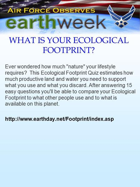 WHAT IS YOUR ECOLOGICAL FOOTPRINT? Ever wondered how much nature your lifestyle requires? This Ecological Footprint Quiz estimates how much productive.