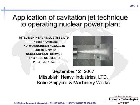 All Rights Reserved, Copyright (C), MITSUBISHI HEAVY INDUSTRIES,LTD. NO.1 Application of cavitation jet technique to operating nuclear power plant September,12.
