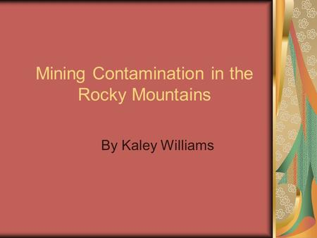 Mining Contamination in the Rocky Mountains By Kaley Williams.
