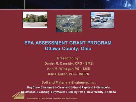 EPA ASSESSMENT GRANT PROGRAM Ottawa County, Ohio Presented by: Daniel R. Cassidy, CPG - SME Ann M. Winegar, PG - SME Karla Auker, PG – USEPA Soil and Materials.