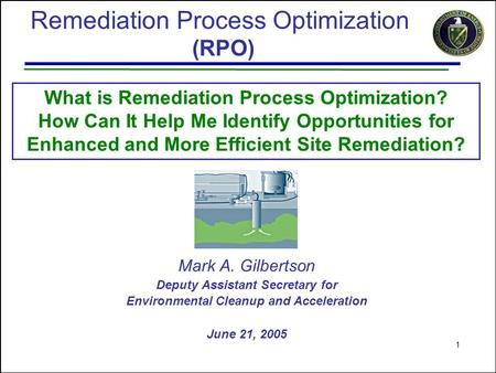 1 What is Remediation Process Optimization? How Can It Help Me Identify Opportunities for Enhanced and More Efficient Site Remediation? Mark A. Gilbertson.