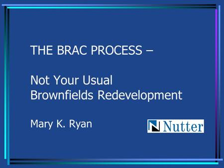 THE BRAC PROCESS – Not Your Usual Brownfields Redevelopment Mary K. Ryan.