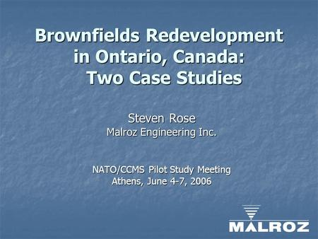 Brownfields Redevelopment in Ontario, Canada: Two Case Studies Steven Rose Malroz Engineering Inc. NATO/CCMS Pilot Study Meeting Athens, June 4-7, 2006.