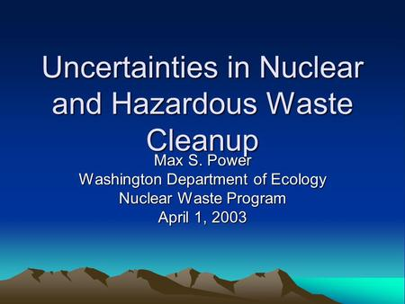 Uncertainties in Nuclear and Hazardous Waste Cleanup Max S. Power Washington Department of Ecology Nuclear Waste Program April 1, 2003.