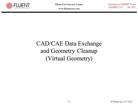 © Fluent Inc. 4/27/20157-1 Introductory GAMBIT Notes GAMBIT v2.0 Jan 2002 Fluent User Services Center www.fluentusers.com CAD/CAE Data Exchange and Geometry.