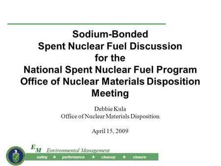 Safety  performance  cleanup  closure M E Environmental Management Sodium-Bonded Spent Nuclear Fuel Discussion for the National Spent Nuclear Fuel Program.