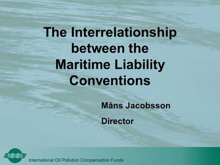 The Interrelationship between the Maritime Liability Conventions Måns Jacobsson Director.