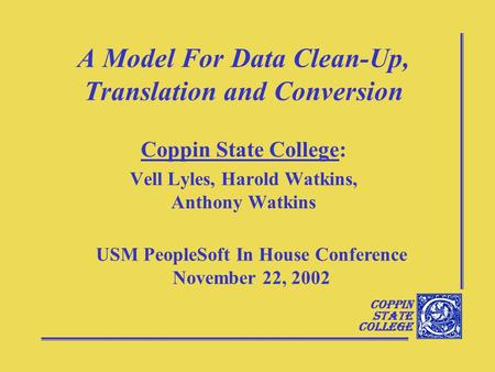 Coppin State College A Model For Data Clean-Up, Translation and Conversion Coppin State College: Vell Lyles, Harold Watkins, Anthony Watkins USM PeopleSoft.