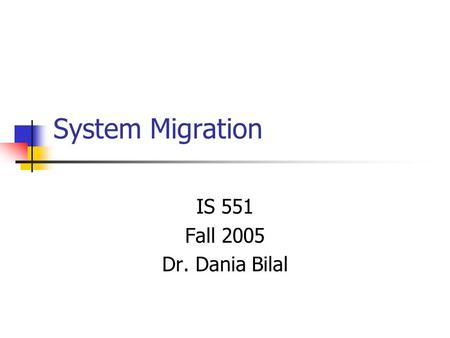 System Migration IS 551 Fall 2005 Dr. Dania Bilal.