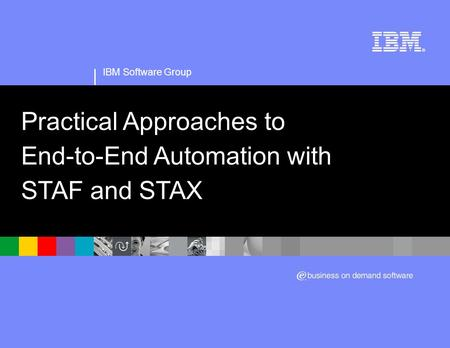IBM Software Group Practical Approaches to End-to-End Automation with STAF and STAX.