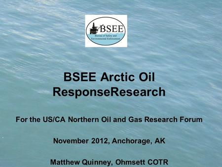 . BSEE Arctic Oil ResponseResearch For the US/CA Northern Oil and Gas Research Forum November 2012, Anchorage, AK Matthew Quinney, Ohmsett COTR.