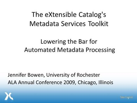 Jennifer Bowen, University of Rochester ALA Annual Conference 2009, Chicago, Illinois 1 The eXtensible Catalog's Metadata Services Toolkit Lowering the.