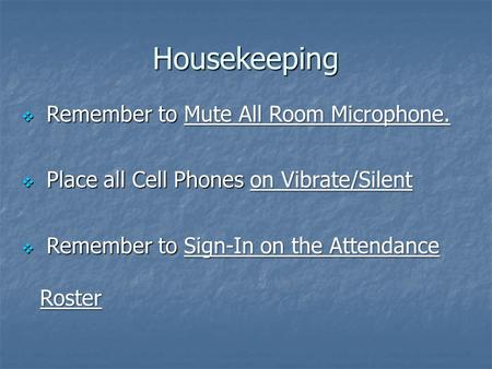  Remember to Mute All Room Microphone.  Place all Cell Phones on Vibrate/Silent  Remember to Sign-In on the Attendance Roster Housekeeping.