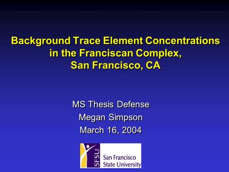 Background Trace Element Concentrations in the Franciscan Complex, San Francisco, CA MS Thesis Defense Megan Simpson March 16, 2004 MS Thesis Defense Megan.