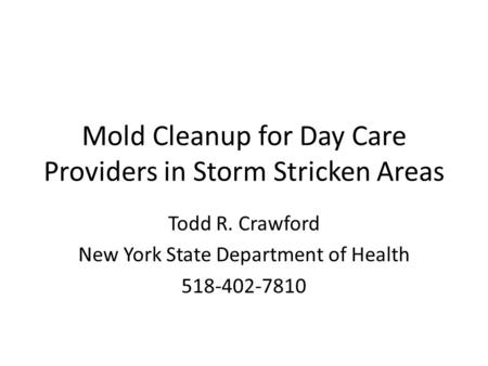 Mold Cleanup for Day Care Providers in Storm Stricken Areas Todd R. Crawford New York State Department of Health 518-402-7810.