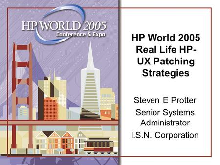 HP World 2005 Real Life HP- UX Patching Strategies Steven E Protter Senior Systems Administrator I.S.N. Corporation.