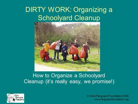 © Alice Ferguson Foundation 2008 www.fergusonfoundation.org DIRTY WORK: Organizing a Schoolyard Cleanup How to Organize a Schoolyard Cleanup (it's really.