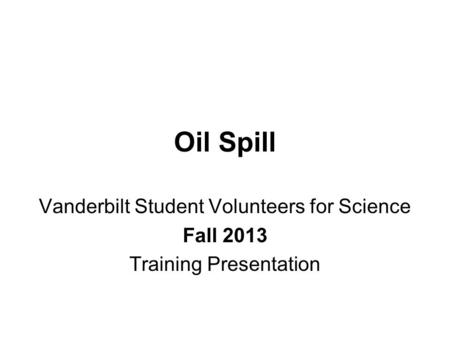 Oil Spill Vanderbilt Student Volunteers for Science Fall 2013 Training Presentation.