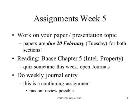CSC 300, Winter 20011 Assignments Week 5 Work on your paper / presentation topic –papers are due 20 February (Tuesday) for both sections! Reading: Baase.