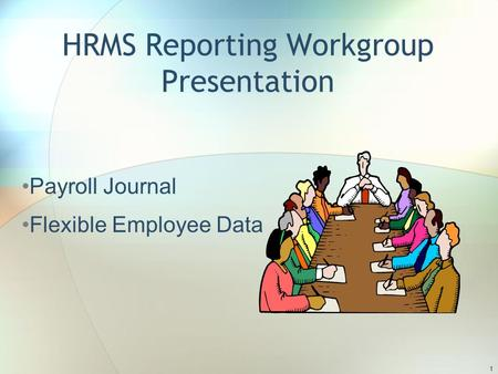 HRMS Reporting Workgroup Presentation Payroll Journal Flexible Employee Data 1.