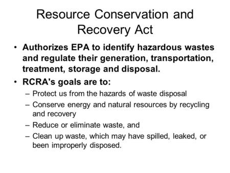 Resource Conservation and Recovery Act Authorizes EPA to identify hazardous wastes and regulate their generation, transportation, treatment, storage and.