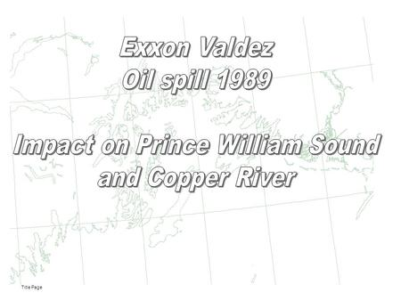 Title Page. State of Alaska Site of Exxon Valdex oil spill State of Alaska Location of the Exxon Valdex oil spill in the state of Alaska.