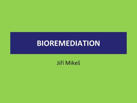 BIOREMEDIATION Jiří Mikeš. use of living organisms (e.g., bacteria) to clean up oil spills or remove other pollutants from soil, water, and wastewater.""