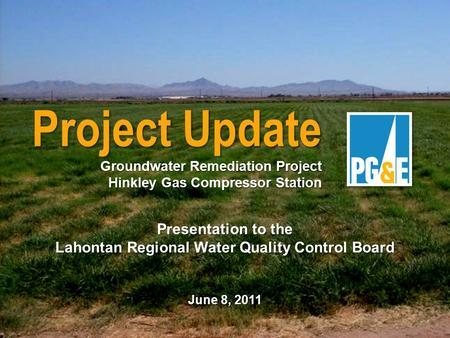 Presentation to the Lahontan Regional Water Quality Control Board June 8, 2011 Project Update Groundwater Remediation Project Hinkley Gas Compressor Station.