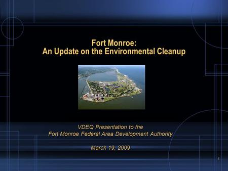 1 Fort Monroe: An Update on the Environmental Cleanup VDEQ Presentation to the Fort Monroe Federal Area Development Authority March 19, 2009.