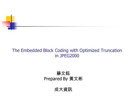 The Embedded Block Coding with Optimized Truncation in JPEG2000 蘇文鈺 Prepared By 黃文彬 成大資訊.