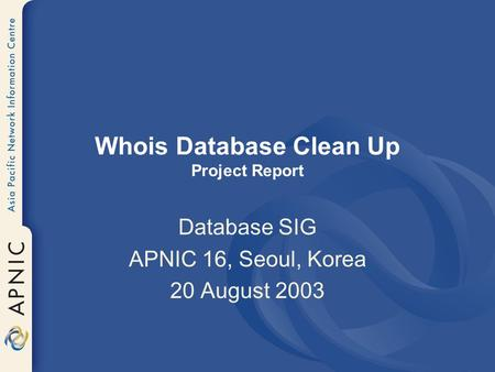 Whois Database Clean Up Project Report Database SIG APNIC 16, Seoul, Korea 20 August 2003.