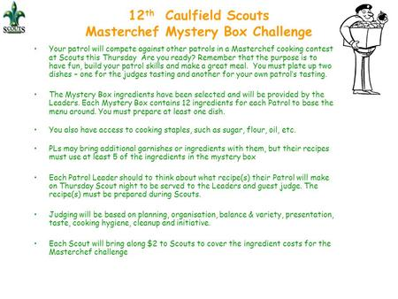 12 th Caulfield Scouts Masterchef Mystery Box Challenge Your patrol will compete against other patrols in a Masterchef cooking contest at Scouts this Thursday.