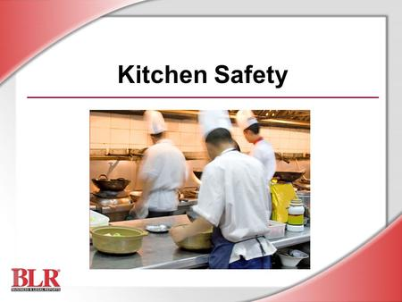 Kitchen Safety. © Business & Legal Reports, Inc. 0812 Session Objectives Identify kitchen hazards Follow safe work practices to prevent accidents Prevent.