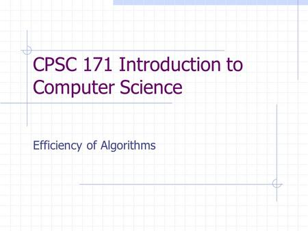 CPSC 171 Introduction to Computer Science Efficiency of Algorithms.