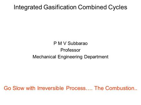 Integrated Gasification Combined Cycles P M V Subbarao Professor Mechanical Engineering Department Go Slow with Irreversible Process…. The Combustion..