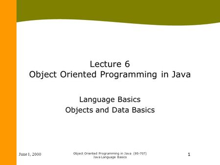 June 1, 2000 Object Oriented Programming in Java (95-707) Java Language Basics 1 Lecture 6 Object Oriented Programming in Java Language Basics Objects.