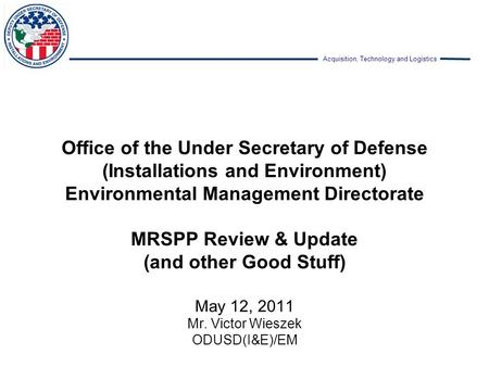 Office of the Under Secretary of Defense (Installations and Environment) Environmental Management Directorate MRSPP Review & Update (and other Good Stuff)